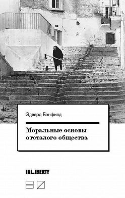 Эдвард Бэнфилд - Моральные основы отсталого общества