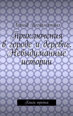 Леонид Беспамятных - Приключения в городе и деревне. Невыдуманные истории. Книга третья