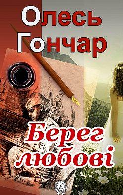 Олесь Гончар - Берег любові