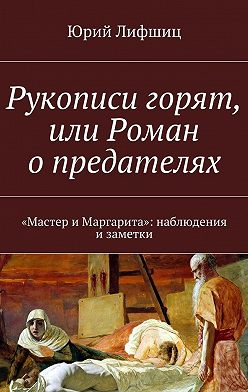 Юрий Лифшиц - Рукописи горят, или Роман опредателях. «Мастер иМаргарита»: наблюдения изаметки