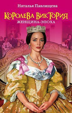Наталья Павлищева - Королева Виктория. Женщина-эпоха