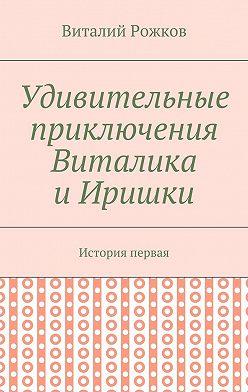 Виталий Рожков - Удивительные приключения Виталика и Иришки. История первая