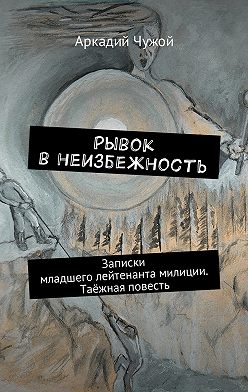 Аркадий Чужой - Рывок внеизбежность. Записки младшего лейтенанта милиции. Таёжная повесть