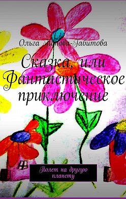 Ольга Попова-Габитова - Сказка, или Фантастическое приключение. Полет надругую планету