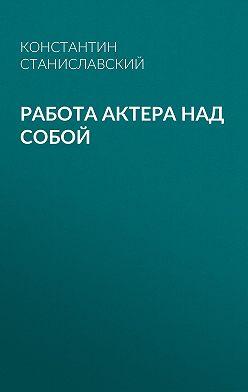 Константин Станиславский - Работа актера над собой