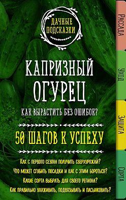 Мария Колпакова - Капризный огурец. Как вырастить без ошибок? 50 шагов к успеху