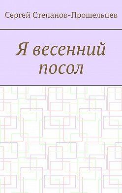 Сергей Степанов-Прошельцев - Я весенний посол. Седьмой сборник стихов поэта