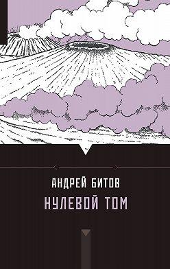 Андрей Битов - Нулевой том (сборник)