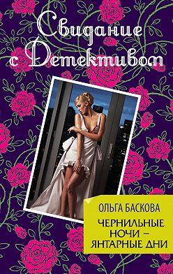Ольга Баскова - Чернильные ночи – янтарные дни