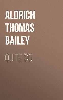 Thomas Aldrich - Quite So