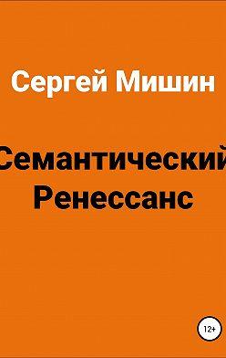 Сергей Мишин - Семантический Ренессанс