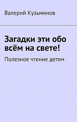 Валерий Кузьминов - Загадки эти обо всём насвете. Полезное чтение детям