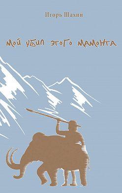 Игорь Шахин - Мой убил этого мамонта