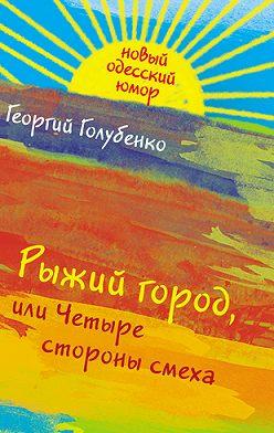 Георгий Голубенко - Рыжий город, или Четыре стороны смеха (сборник)