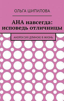 Ольга Шипилова - АНА навсегда: исповедь отличницы. Анорексия длиною вжизнь