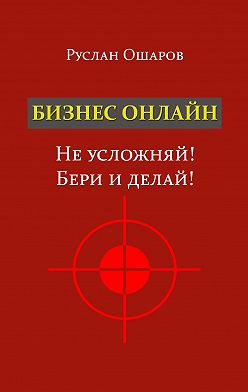 Руслан Ошаров - Бизнес онлайн. Неусложняй! Бери иделай! Два года я искал какие-то особые способы заработка вИнтернете, пока непонял, что насамом деле всё нетак сложно…