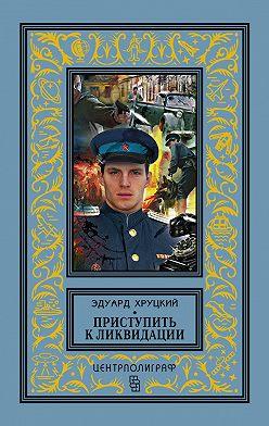 Эдуард Хруцкий - Приступить к ликвидации (сборник)