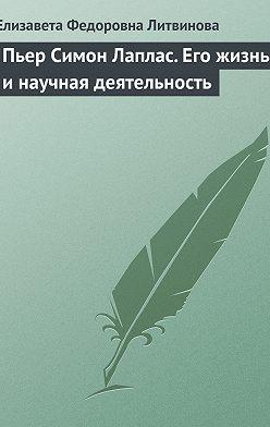 Елизавета Литвинова - Пьер Симон Лаплас. Его жизнь и научная деятельность