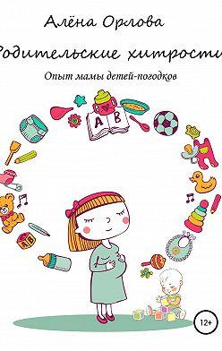 Алёна Орлова - Родительские хитрости. Опыт мамы детей-погодков