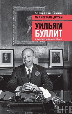 Александр Эткинд - Мир мог быть другим. Уильям Буллит в попытках изменить XX век