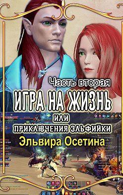 Эльвира Осетина - Игра на жизнь, или Приключения эльфийки. Часть вторая