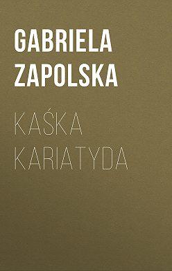 Gabriela Zapolska - Kaśka Kariatyda