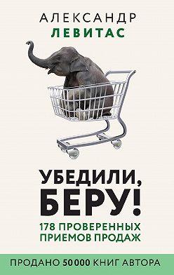Александр Левитас - Убедили, беру! 178 проверенных приемов продаж