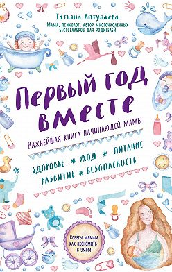 Татьяна Аптулаева - Первый год вместе: важнейшая книга начинающей мамы