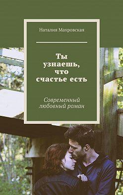 Наталия Махровская - Ты узнаешь, что счастьеесть. Современный любовный роман