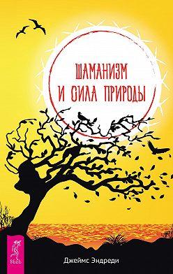 Джеймс Эндреди - Шаманизм и сила Природы