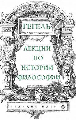 Георг Гегель - Лекции по истории философии