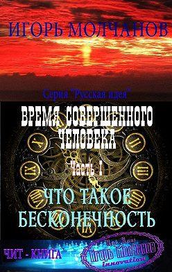 Игорь Молчанов - Время совершенного человека. Часть I. Что такое бесконечность