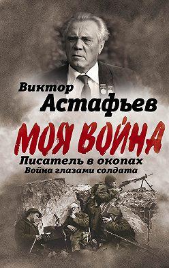 Виктор Астафьев - Моя война. Писатель в окопах: война глазами солдата