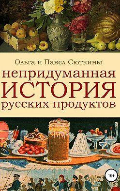 Павел Сюткин - Непридуманная история русских продуктов
