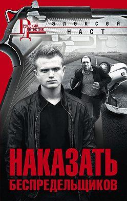 Алексей Наст - Наказать беспредельщиков