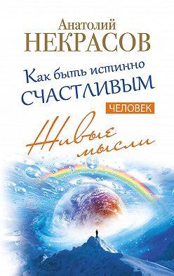 Анатолий Некрасов - Живые мысли. Человек. Как быть истинно счастливым