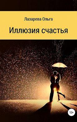 Ольга Лазарева - Иллюзия счастья