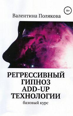 Валентина Полякова - Регрессивный гипноз Add-Up технологии. Базовый курс