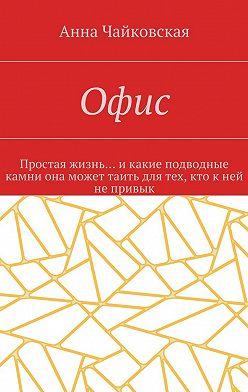 Анна Чайковская - Офис. Простая жизнь… икакие подводные камни она может таить для тех, кто кней непривык