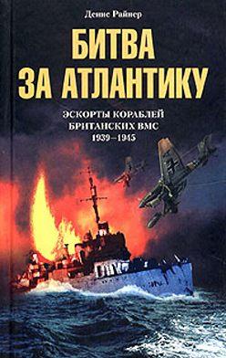 Денис Райнер - Битва за Атлантику. Эскорты кораблей британских ВМС. 1939-1945