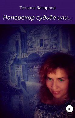 Татьяна Захарова - Наперекор судьбе или…