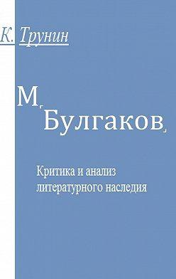 Константин Трунин - М. Булгаков. Критика и анализ литературного наследия