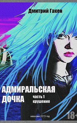 Дмитрий Гакен - Адмиральская дочка. Часть 1. Крушение