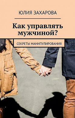 Юлия Захарова - Как управлять мужчиной? Секреты манипулирования