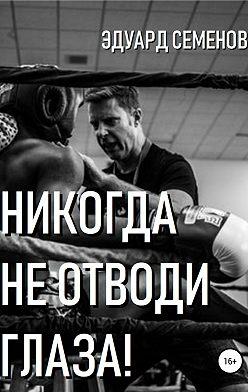 Эдуард Семенов - Никогда не отводи глаза!