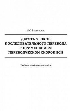 Ирина Вацковская - Десять уроков последовательного перевода с применением переводческой скорописи