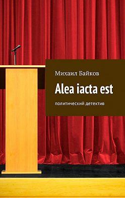 Михаил Байков - Alea iactaest. Политический детектив