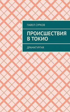 Павел Сурков - Происшествия в Токио. Драматургия