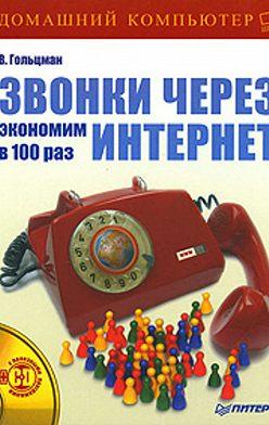 Виктор Гольцман - Звонки через Интернет: экономим в 100 раз