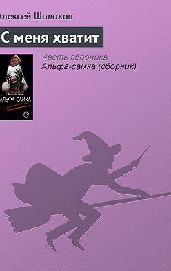 Алексей Шолохов - С меня хватит